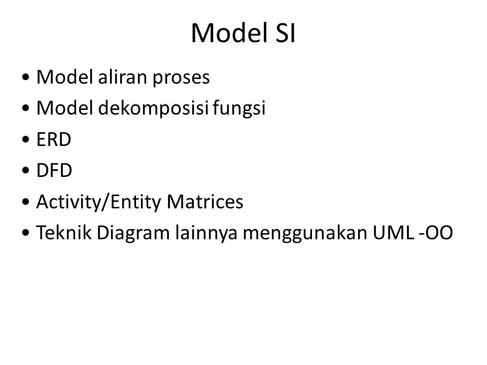 Model SI Model aliran proses Model dekomposisi fungsi ERD DFD Activity/Entity Matrices Teknik Diagram lainnya menggunakan UML -OO