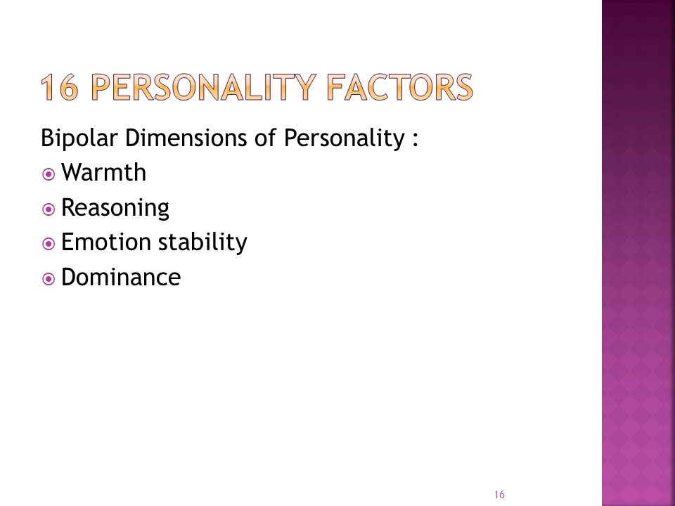 Bipolar Dimensions of Personality :  Warmth  Reasoning  Emotion stability  Dominance 16