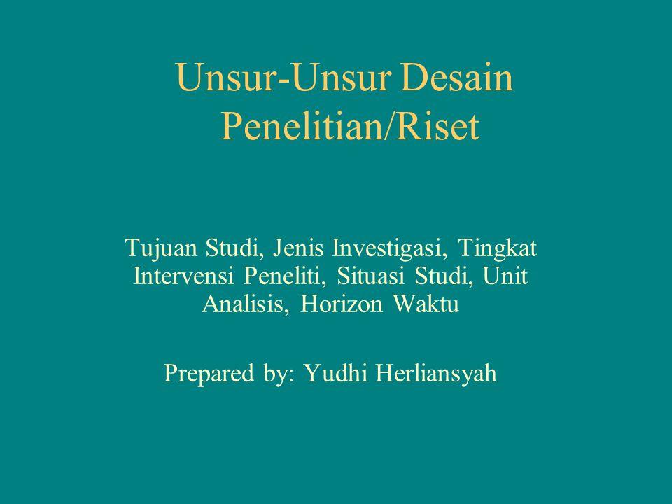 Unsur-Unsur Desain Penelitian/Riset Tujuan Studi, Jenis Investigasi, Tingkat Intervensi Peneliti, Situasi Studi, Unit Analisis, Horizon Waktu Prepared