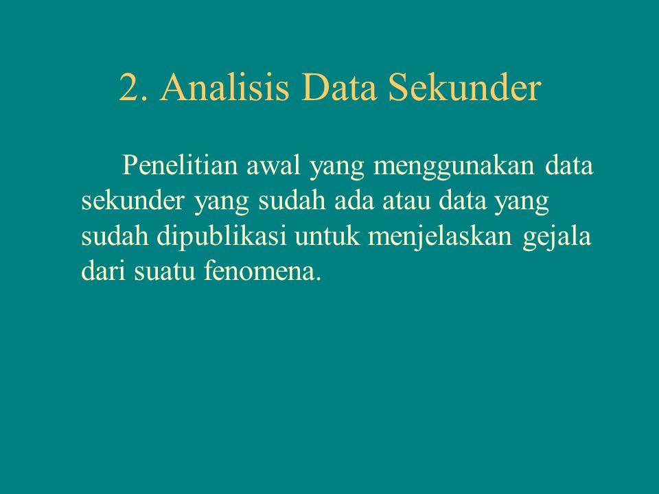 2. Analisis Data Sekunder Penelitian awal yang menggunakan data sekunder yang sudah ada atau data yang sudah dipublikasi untuk menjelaskan gejala dari