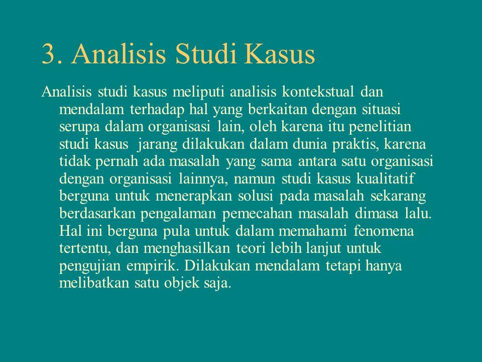 3. Analisis Studi Kasus Analisis studi kasus meliputi analisis kontekstual dan mendalam terhadap hal yang berkaitan dengan situasi serupa dalam organi