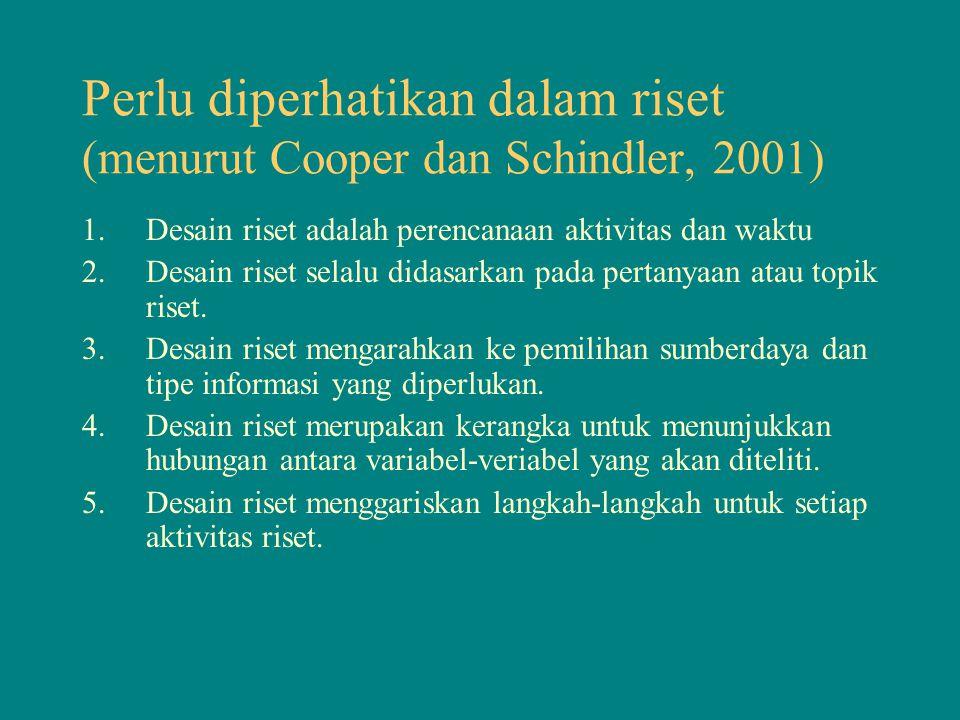 Perlu diperhatikan dalam riset (menurut Cooper dan Schindler, 2001) 1.Desain riset adalah perencanaan aktivitas dan waktu 2.Desain riset selalu didasa