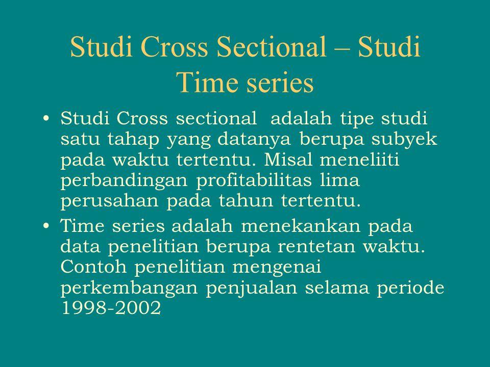 Studi Cross Sectional – Studi Time series Studi Cross sectional adalah tipe studi satu tahap yang datanya berupa subyek pada waktu tertentu. Misal men