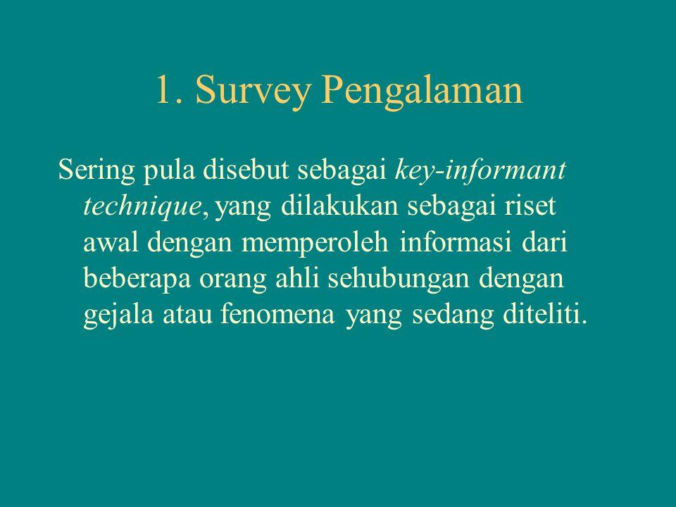 1. Survey Pengalaman Sering pula disebut sebagai key-informant technique, yang dilakukan sebagai riset awal dengan memperoleh informasi dari beberapa