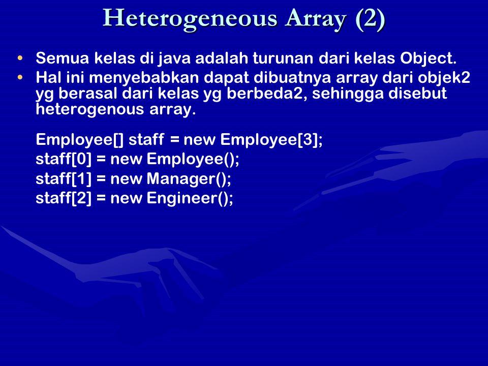 Heterogeneous Array (2) Semua kelas di java adalah turunan dari kelas Object. Hal ini menyebabkan dapat dibuatnya array dari objek2 yg berasal dari ke