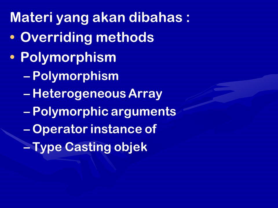 Materi yang akan dibahas : Overriding methods Polymorphism – –Polymorphism – –Heterogeneous Array – –Polymorphic arguments – –Operator instance of – –