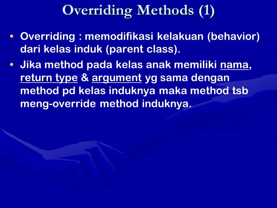Overriding Methods (2) Contoh Penggunaan //Overriding methods : Employee.java public class Employee { protected String name = Rudy ; protected double salary = 1000000; public String getDetails() { return Name + name + \n + Salary : + salary; } //Overriding methods : Manager.java public class Manager extends Employee { protected String department = IT ; private String getDetails() { //illegal return Name + name + \n + Salary : + salary + \n + Manager of : + department; } getDetails() di manager meng-override getDetails() di Employee Method peng-override tidak bisa lebih terbatas aksesnya daripada method yang di override //Overriding methods : TestOverride.java public class TestOverride { public static void main(String[] args) { Employee p1 = new Employee(); Manager p2 = new Manager(); System.out.println( p1 : + p1.getDetails()); System.out.println( p2 : + p2.getDetails()); }