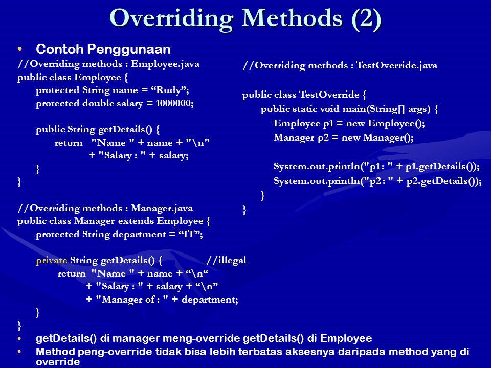 Overriding Methods (3) Memanggil method yg di override //Overriding methods : Employee.java public class Employee { protected String name; protected double salary; public String getDetails() { return Name + name + \n + Salary : + salary; } //Overriding methods : Manager.java public class Manager extends Employee { protected String department; public String getDetails() { return super.getDetails() + \n + Manager of : + department; } super.getDetails() memanggil method getDetails() di Employee super digunakan utk mengakses member dari kelas induk