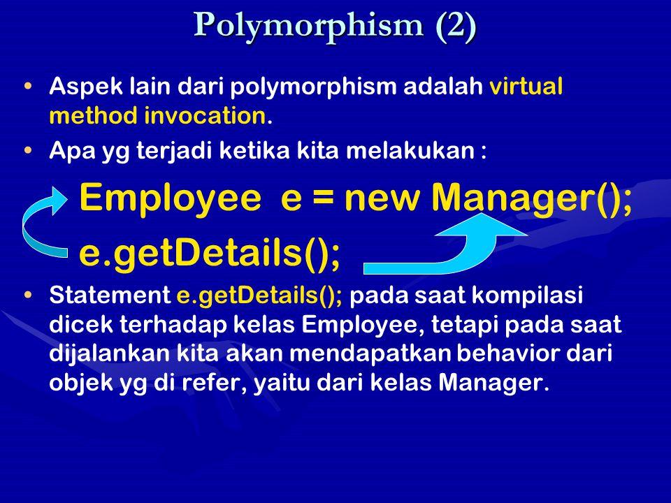 Polymorphism (2) Aspek lain dari polymorphism adalah virtual method invocation. Apa yg terjadi ketika kita melakukan : Employee e = new Manager(); e.g