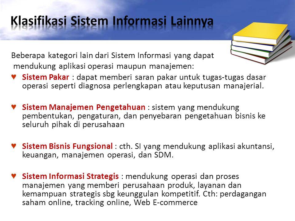 Beberapa kategori lain dari Sistem Informasi yang dapat mendukung aplikasi operasi maupun manajemen: ♥ Sistem Pakar : dapat memberi saran pakar untuk