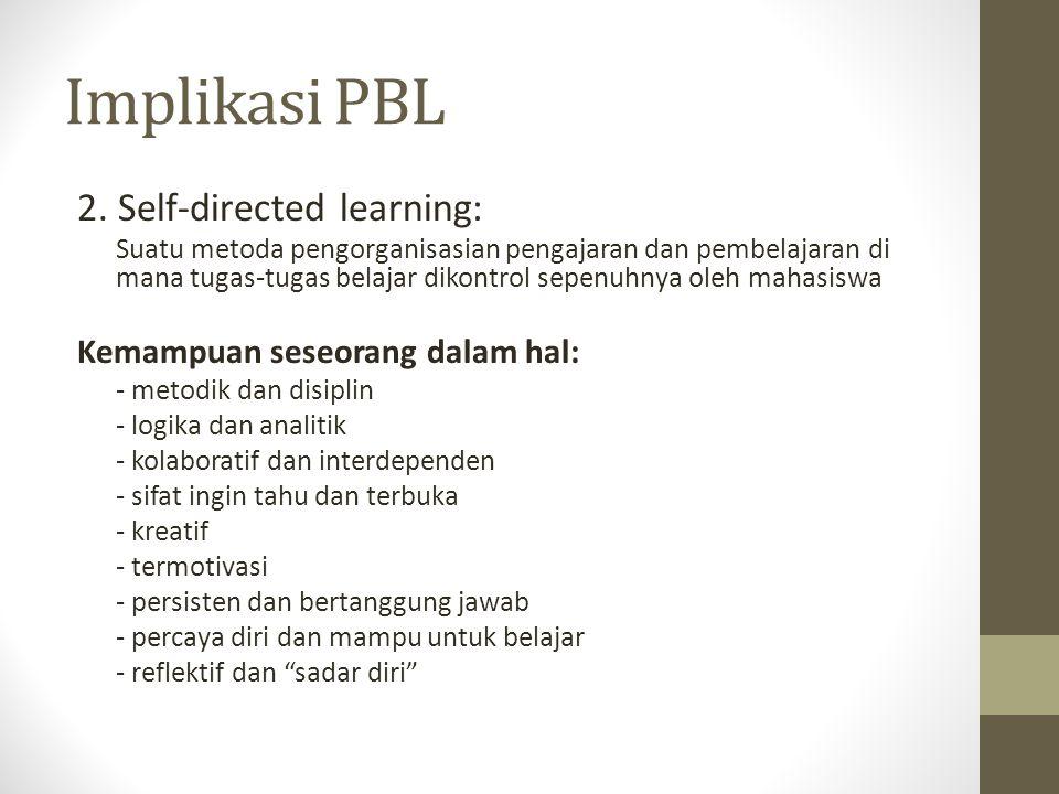 Implikasi PBL 2. Self-directed learning: Suatu metoda pengorganisasian pengajaran dan pembelajaran di mana tugas-tugas belajar dikontrol sepenuhnya ol