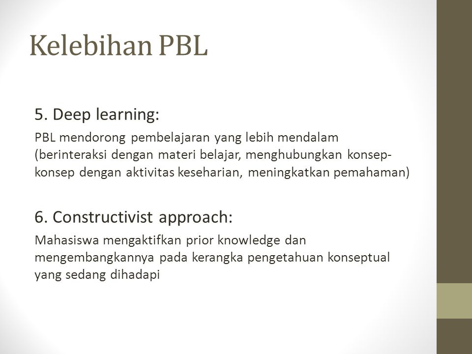 Kelebihan PBL 5. Deep learning: PBL mendorong pembelajaran yang lebih mendalam (berinteraksi dengan materi belajar, menghubungkan konsep- konsep denga