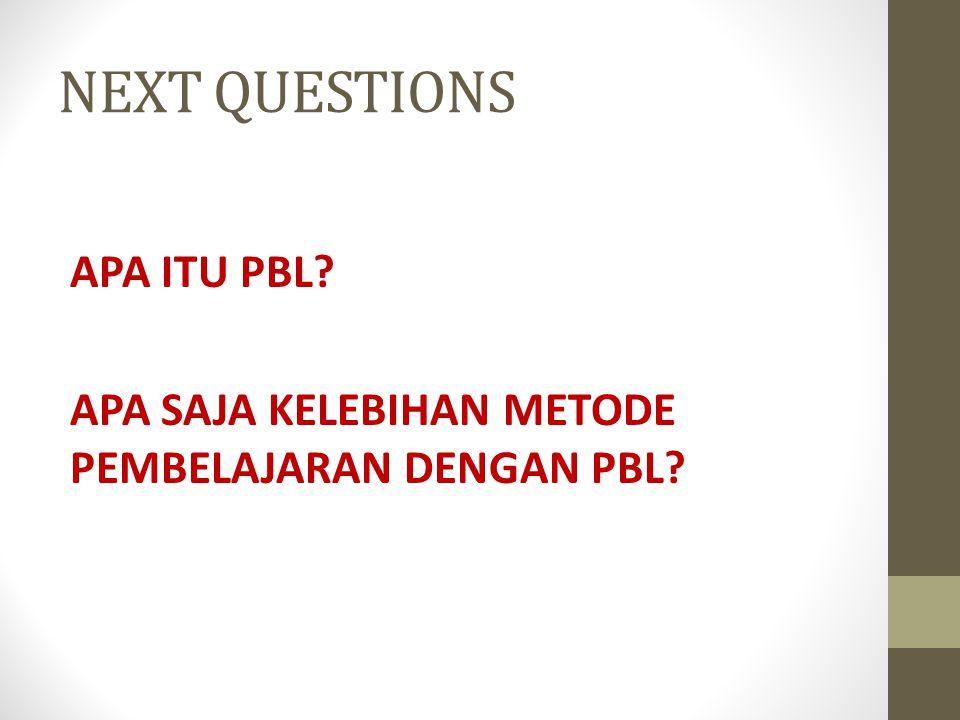 NEXT QUESTIONS APA ITU PBL? APA SAJA KELEBIHAN METODE PEMBELAJARAN DENGAN PBL?