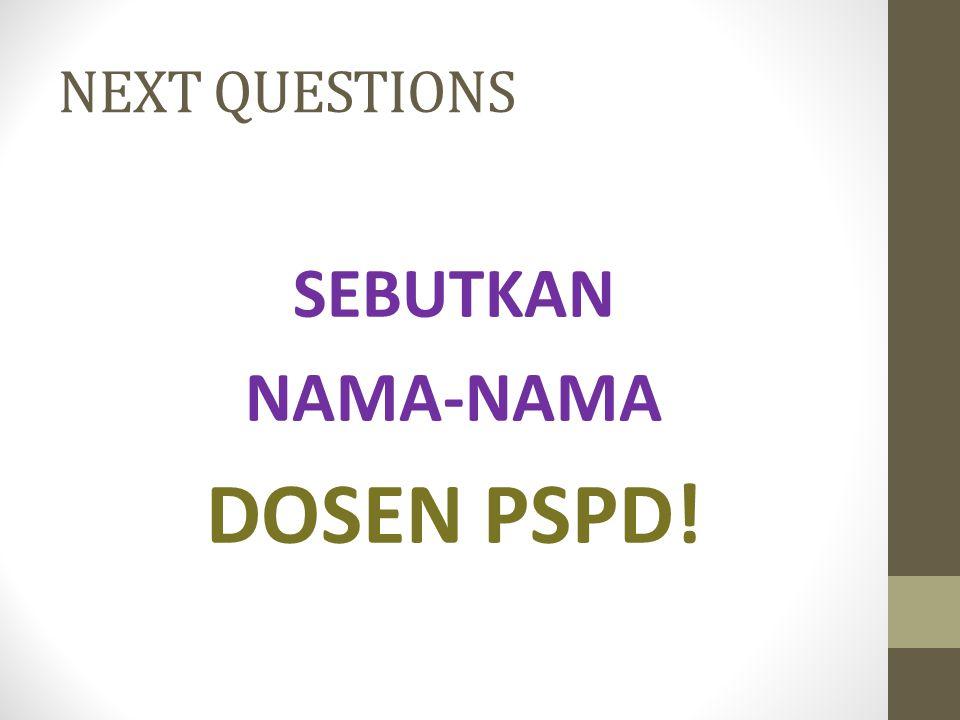 NEXT QUESTIONS SEBUTKAN NAMA-NAMA DOSEN PSPD!