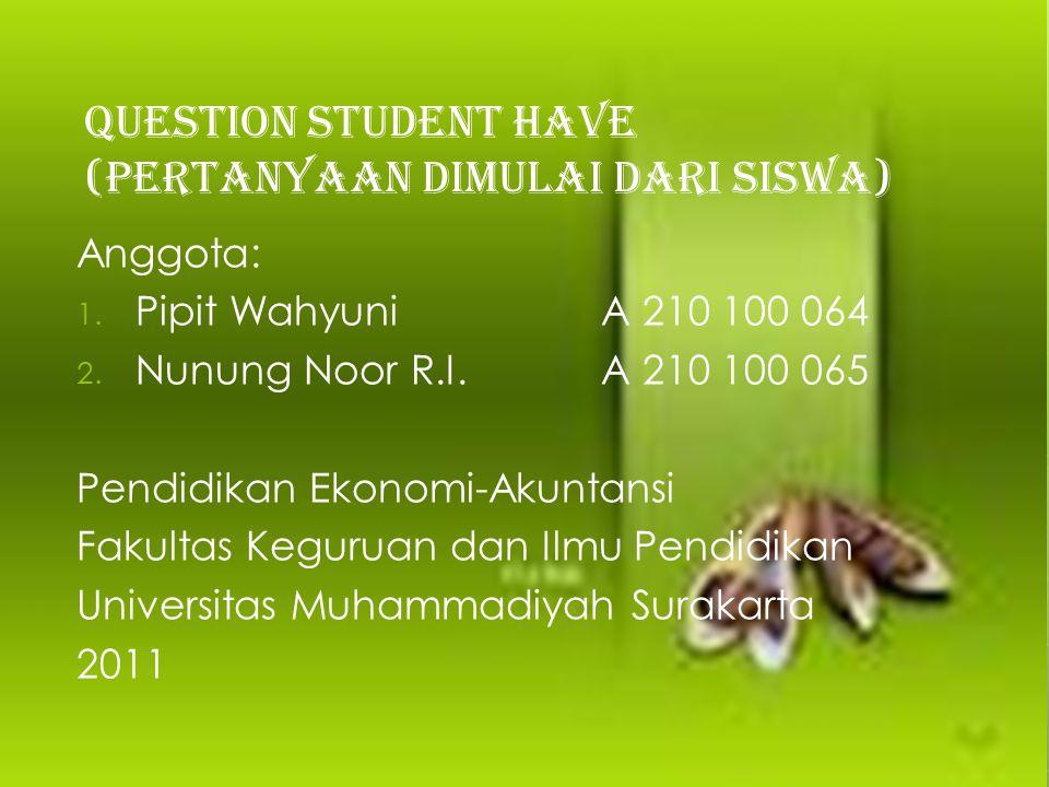 QUESTION STUDENT HAVE (PERTANYAAN DIMULAI DARI SISWA) Anggota: 1. Pipit WahyuniA 210 100 064 2. Nunung Noor R.I.A 210 100 065 Pendidikan Ekonomi-Akunt