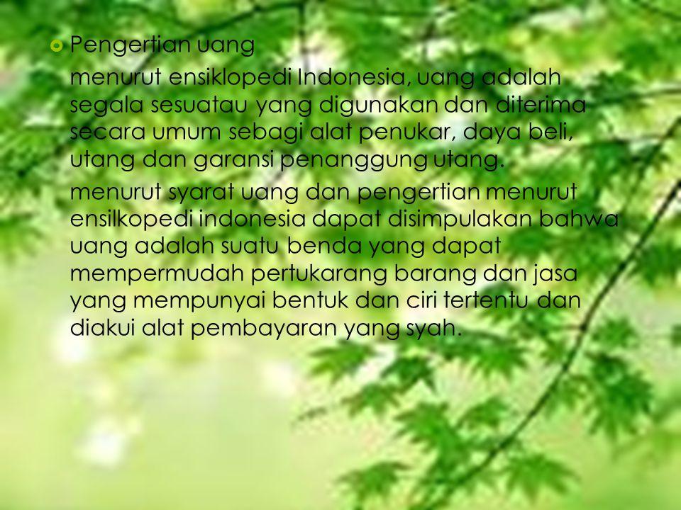  Pengertian uang menurut ensiklopedi Indonesia, uang adalah segala sesuatau yang digunakan dan diterima secara umum sebagi alat penukar, daya beli, u