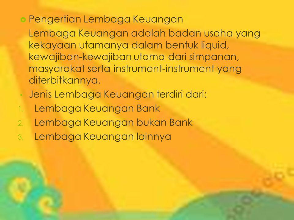  Pengertian Lembaga Keuangan Lembaga Keuangan adalah badan usaha yang kekayaan utamanya dalam bentuk liquid, kewajiban-kewajiban utama dari simpanan,