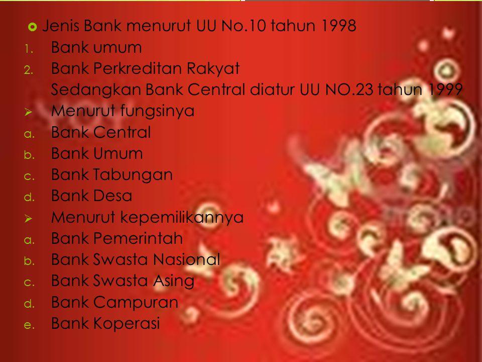  Jenis Bank menurut UU No.10 tahun 1998 1. Bank umum 2. Bank Perkreditan Rakyat Sedangkan Bank Central diatur UU NO.23 tahun 1999  Menurut fungsinya