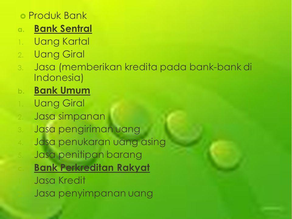  Produk Bank a. Bank Sentral 1. Uang Kartal 2. Uang Giral 3. Jasa (memberikan kredita pada bank-bank di Indonesia) b. Bank Umum 1. Uang Giral 2. Jasa