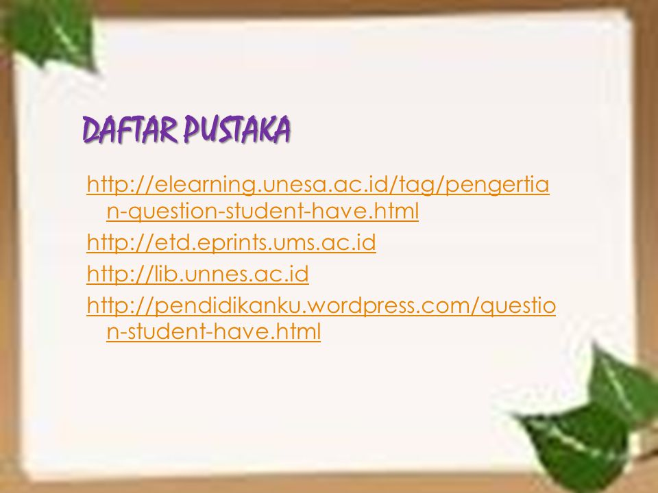 DAFTAR PUSTAKA http://elearning.unesa.ac.id/tag/pengertia n-question-student-have.html http://etd.eprints.ums.ac.id http://lib.unnes.ac.id http://pend