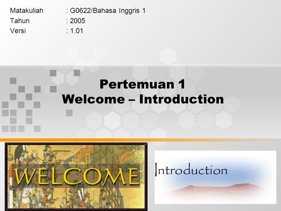 1 Pertemuan 1 Welcome – Introduction Matakuliah: G0622/Bahasa Inggris 1 Tahun: 2005 Versi: 1.01