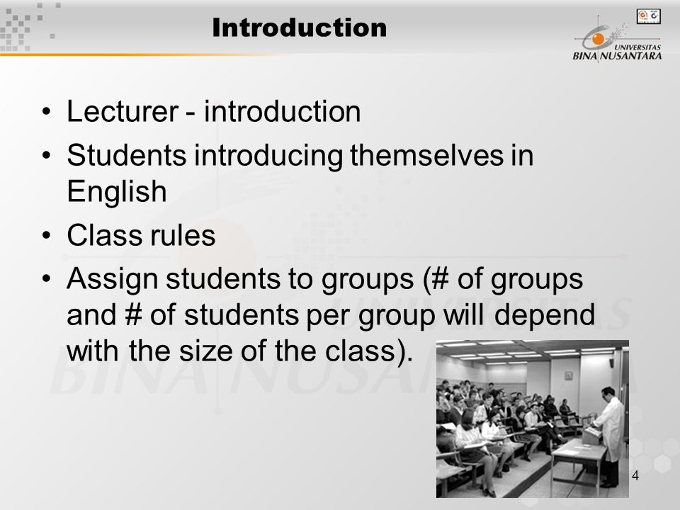 4 Introduction Lecturer - introduction Students introducing themselves in English Class rules Assign students to groups (# of groups and # of students per group will depend with the size of the class).