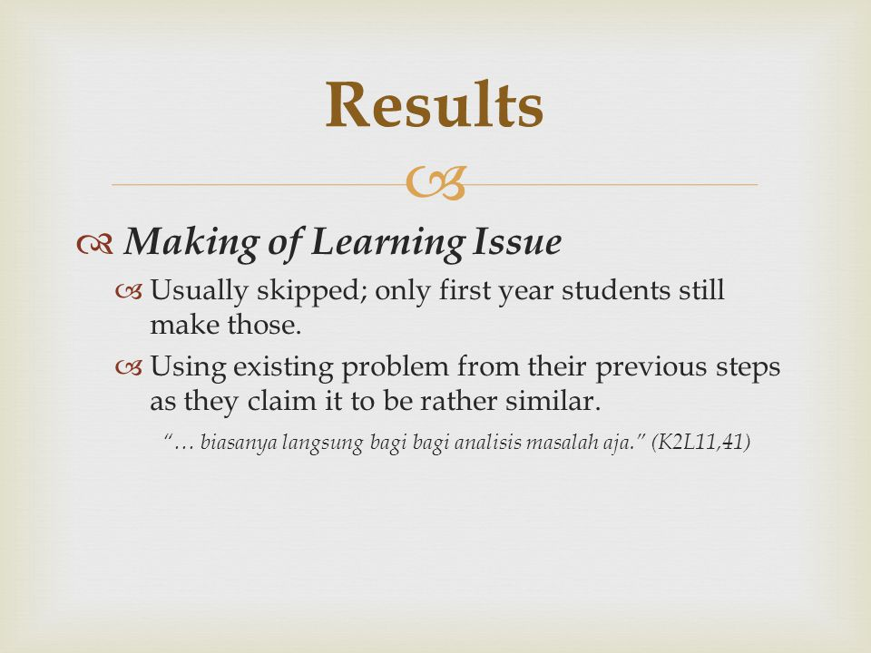   Making of Learning Issue  Usually skipped; only first year students still make those.  Using existing problem from their previous steps as they