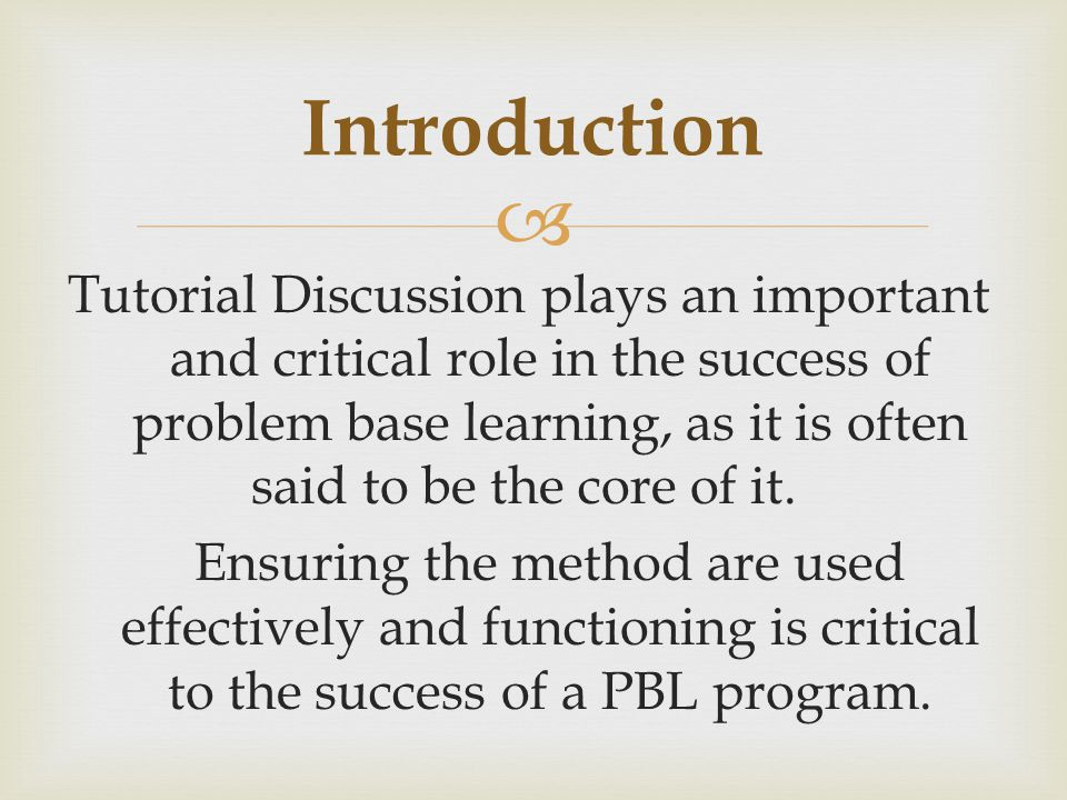  Tutorial Discussion plays an important and critical role in the success of problem base learning, as it is often said to be the core of it.
