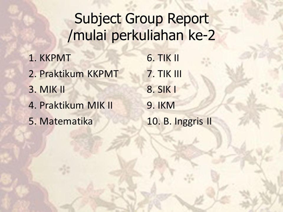 Subject Group Report /mulai perkuliahan ke-2 1. KKPMT 2. Praktikum KKPMT 3. MIK II 4. Praktikum MIK II 5. Matematika 6. TIK II 7. TIK III 8. SIK I 9.