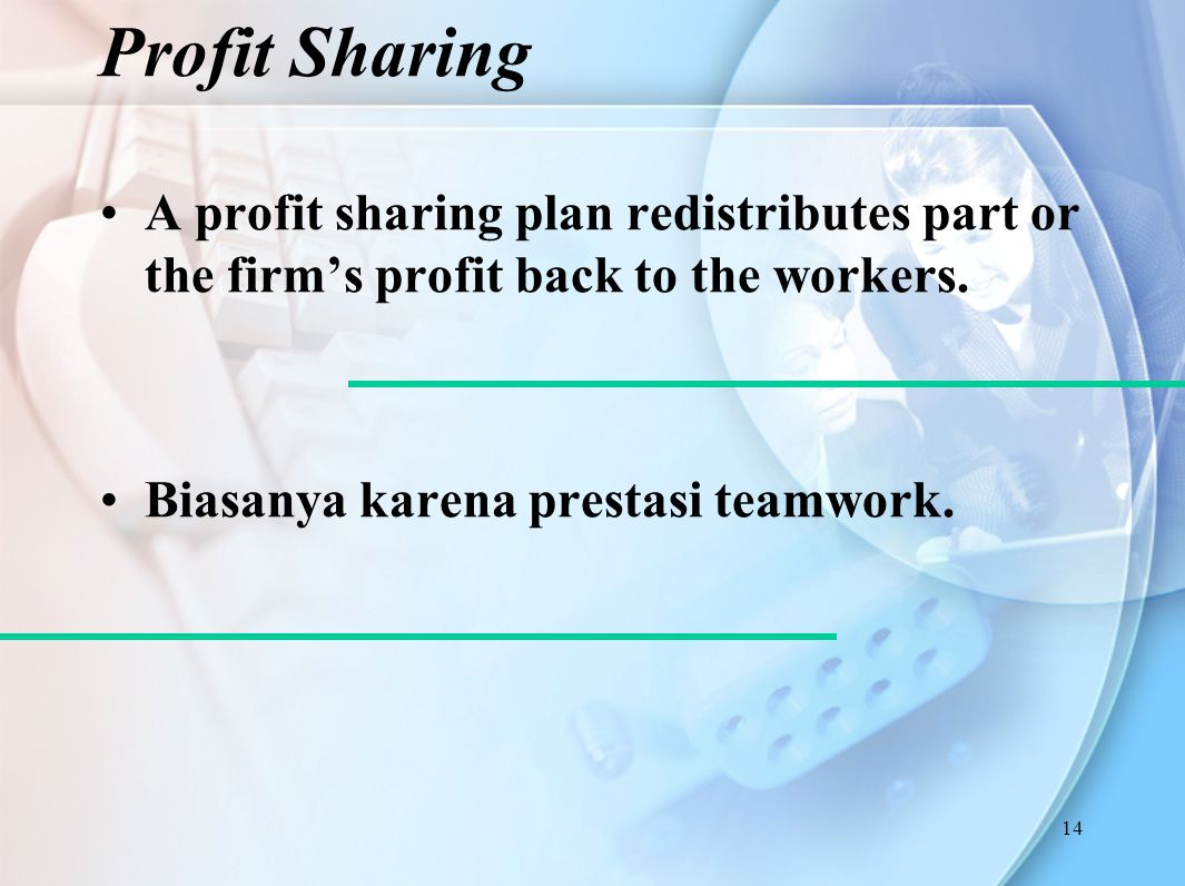 14 A profit sharing plan redistributes part or the firm's profit back to the workers.