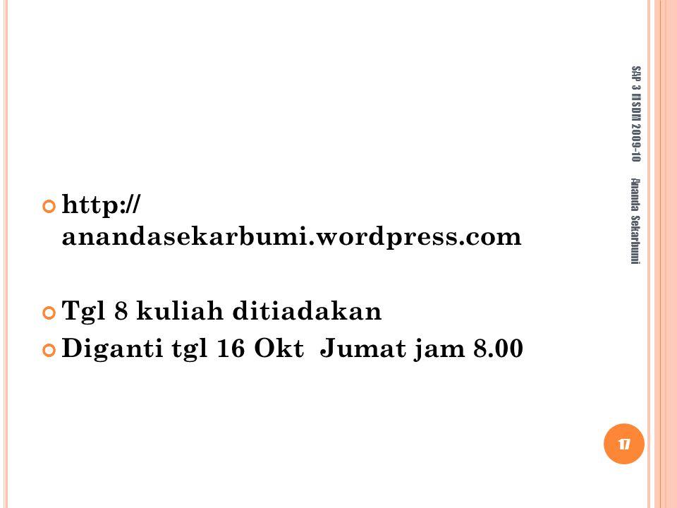 http:// anandasekarbumi.wordpress.com Tgl 8 kuliah ditiadakan Diganti tgl 16 Okt Jumat jam 8.00 SAP 3 MSDM 2009-10 17 Ananda Sekarbumi