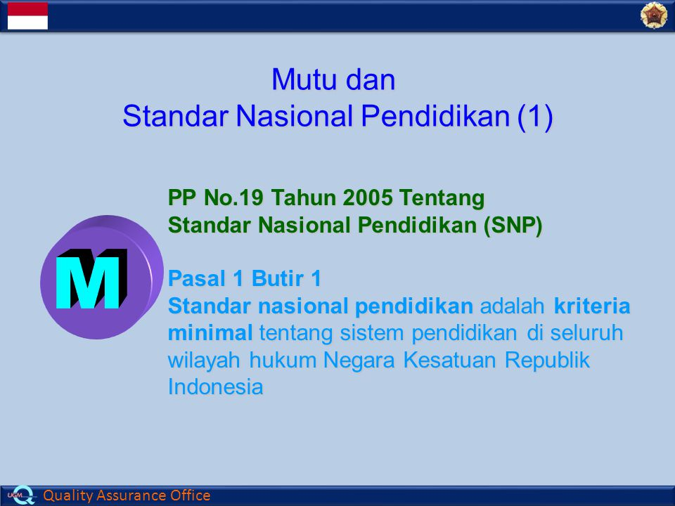 Quality Assurance Office Mutu dan Standar Nasional Pendidikan (1) PP No.19 Tahun 2005 Tentang Standar Nasional Pendidikan (SNP) Pasal 1 Butir 1 Standar nasional pendidikan adalah kriteria minimal tentang sistem pendidikan di seluruh wilayah hukum Negara Kesatuan Republik Indonesia