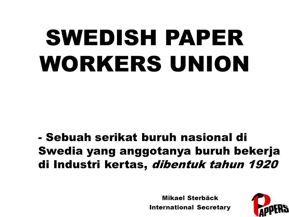 SWEDISH PAPER WORKERS UNION Mikael Sterbäck International Secretary - Sebuah serikat buruh nasional di Swedia yang anggotanya buruh bekerja di Industri kertas, dibentuk tahun 1920