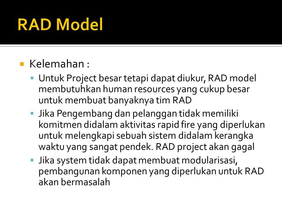  Kelemahan :  Untuk Project besar tetapi dapat diukur, RAD model membutuhkan human resources yang cukup besar untuk membuat banyaknya tim RAD  Jika Pengembang dan pelanggan tidak memiliki komitmen didalam aktivitas rapid fire yang diperlukan untuk melengkapi sebuah sistem didalam kerangka waktu yang sangat pendek.