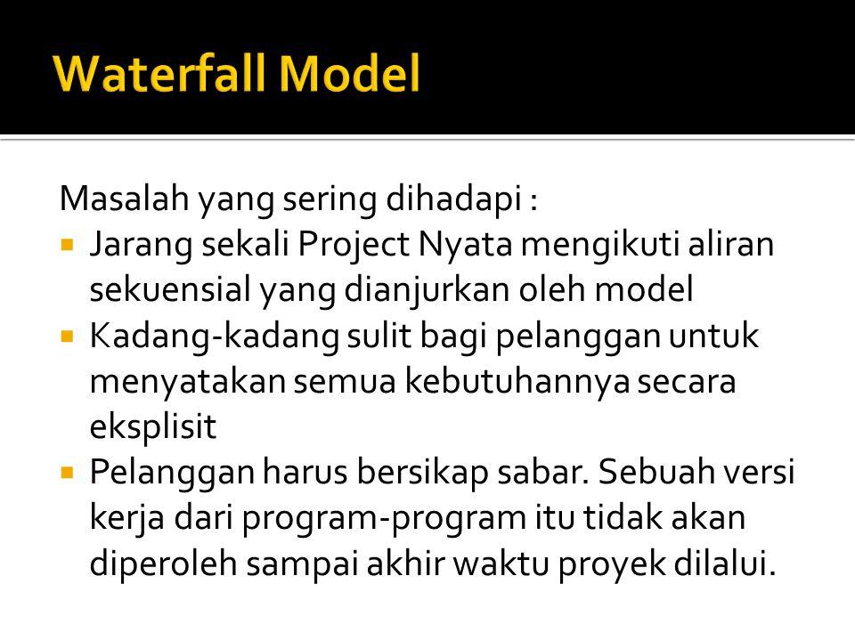Masalah yang sering dihadapi :  Jarang sekali Project Nyata mengikuti aliran sekuensial yang dianjurkan oleh model  Kadang-kadang sulit bagi pelanggan untuk menyatakan semua kebutuhannya secara eksplisit  Pelanggan harus bersikap sabar.