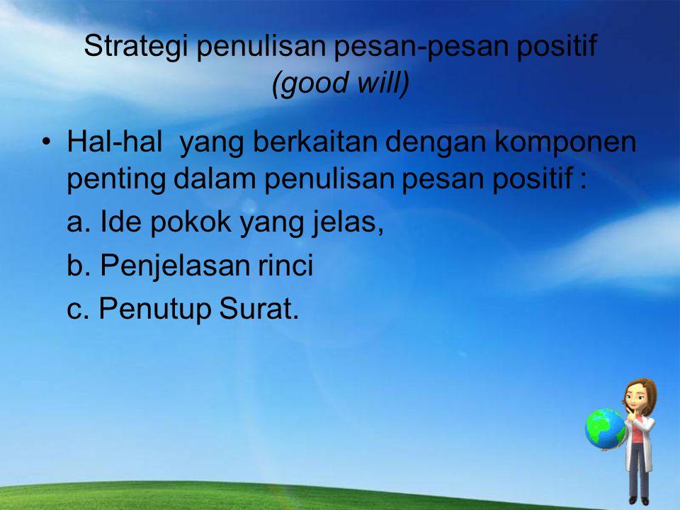 Strategi penulisan pesan-pesan positif (good will) Hal-hal yang berkaitan dengan komponen penting dalam penulisan pesan positif : a. Ide pokok yang je
