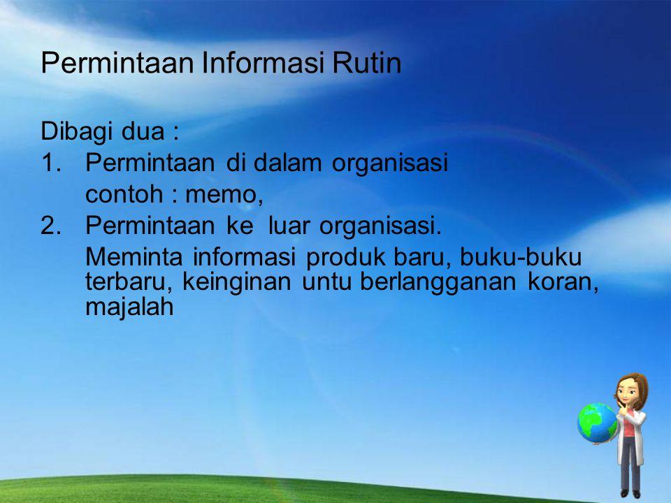 Permintaan Informasi Rutin Dibagi dua : 1.Permintaan di dalam organisasi contoh : memo, 2.Permintaan ke luar organisasi. Meminta informasi produk baru
