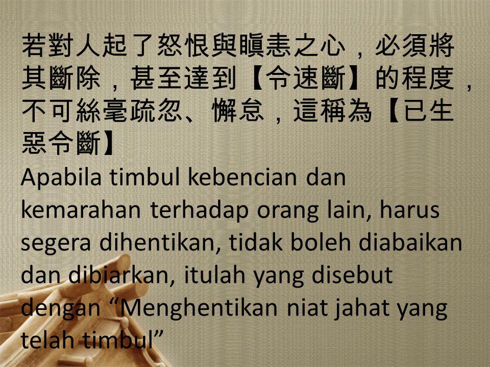 1 若對人起了怒恨與瞋恚之心,必須將 其斷除,甚至達到【令速斷】的程度, 不可絲毫疏忽、懈怠,這稱為【已生 惡令斷】 Apabila timbul kebencian dan kemarahan terhadap orang lain, harus segera dihentikan, tidak