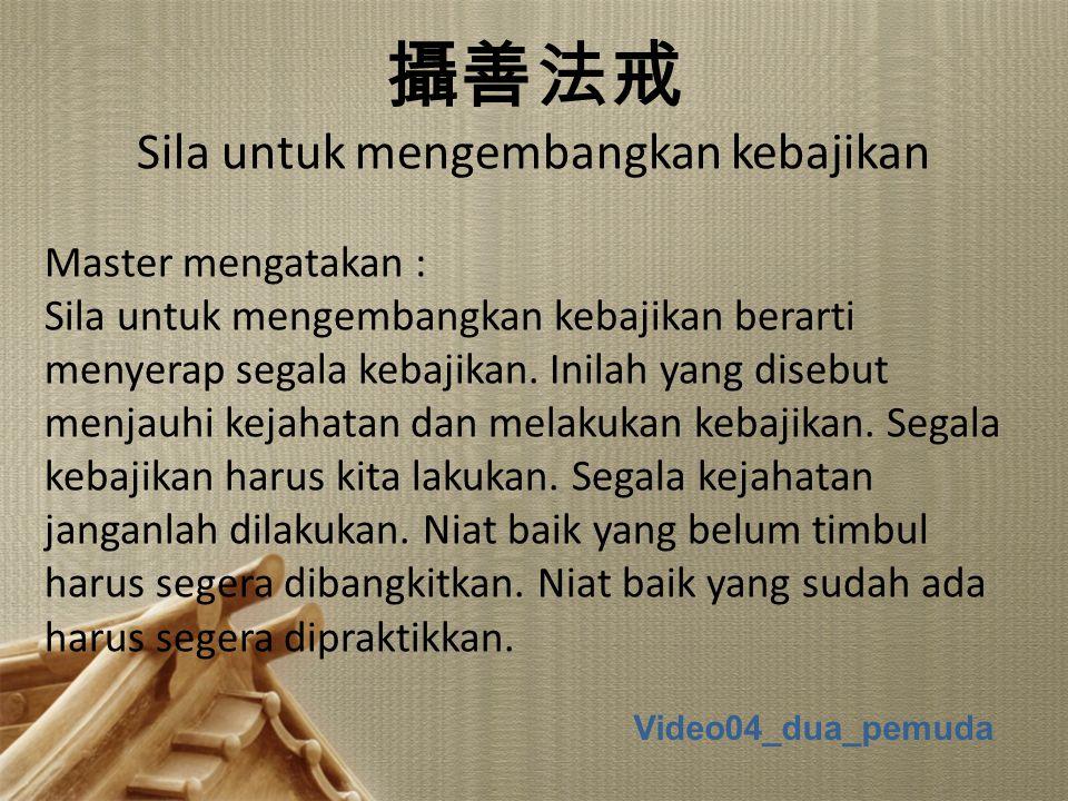 1 攝善法戒 Sila untuk mengembangkan kebajikan Master mengatakan : Sila untuk mengembangkan kebajikan berarti menyerap segala kebajikan. Inilah yang disebu