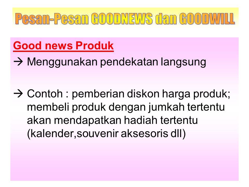 Good news Produk  Menggunakan pendekatan langsung  Contoh : pemberian diskon harga produk; membeli produk dengan jumkah tertentu akan mendapatkan ha