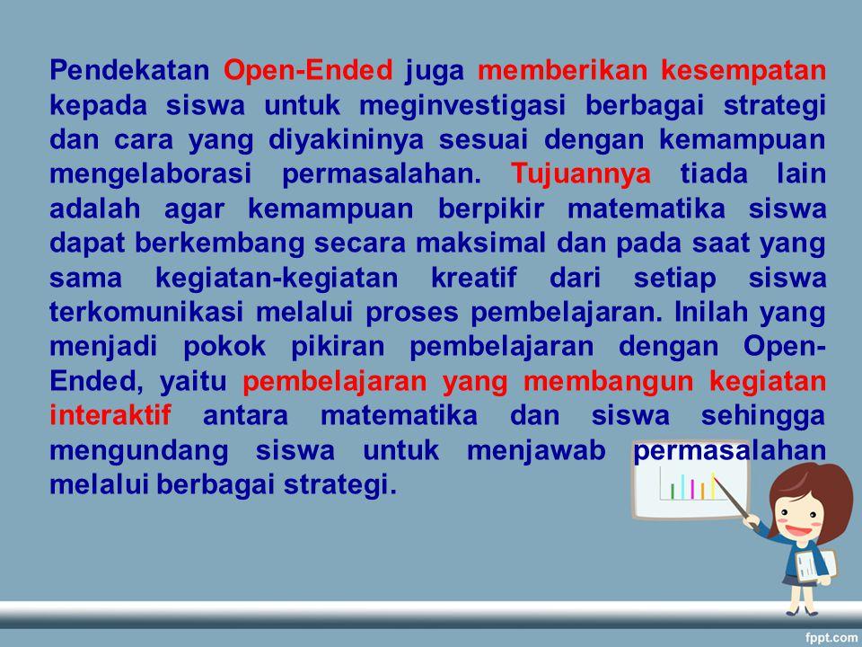 Pendekatan Open-Ended juga memberikan kesempatan kepada siswa untuk meginvestigasi berbagai strategi dan cara yang diyakininya sesuai dengan kemampuan mengelaborasi permasalahan.