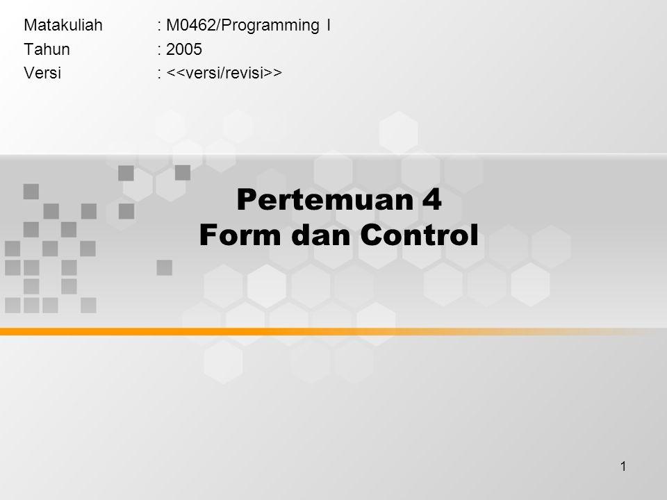 1 Pertemuan 4 Form dan Control Matakuliah: M0462/Programming I Tahun: 2005 Versi: >