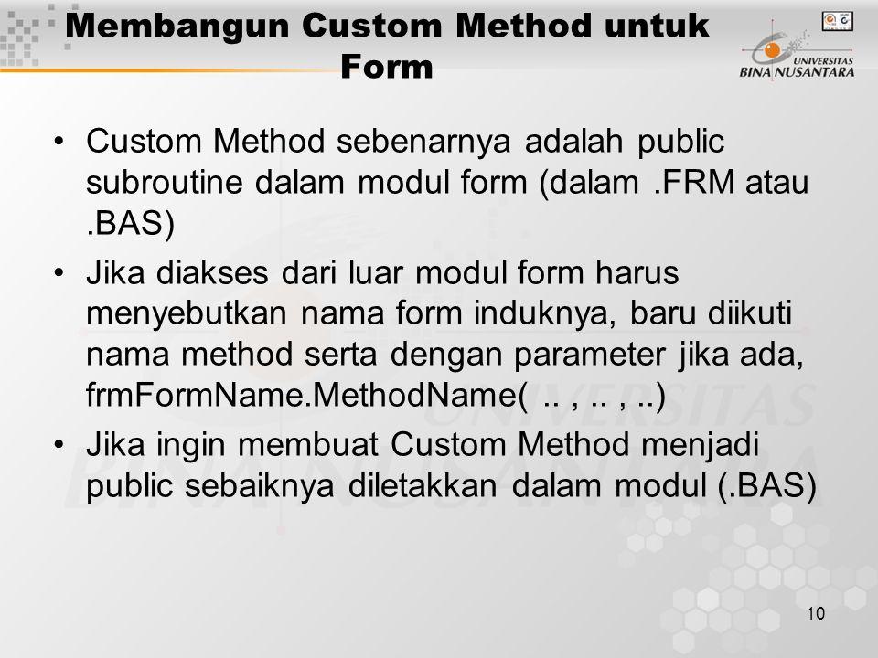 10 Membangun Custom Method untuk Form Custom Method sebenarnya adalah public subroutine dalam modul form (dalam.FRM atau.BAS) Jika diakses dari luar modul form harus menyebutkan nama form induknya, baru diikuti nama method serta dengan parameter jika ada, frmFormName.MethodName(..,..,..) Jika ingin membuat Custom Method menjadi public sebaiknya diletakkan dalam modul (.BAS)
