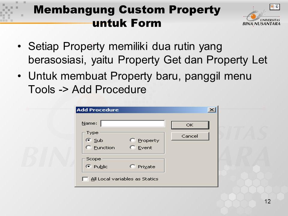 12 Membangung Custom Property untuk Form Setiap Property memiliki dua rutin yang berasosiasi, yaitu Property Get dan Property Let Untuk membuat Property baru, panggil menu Tools -> Add Procedure