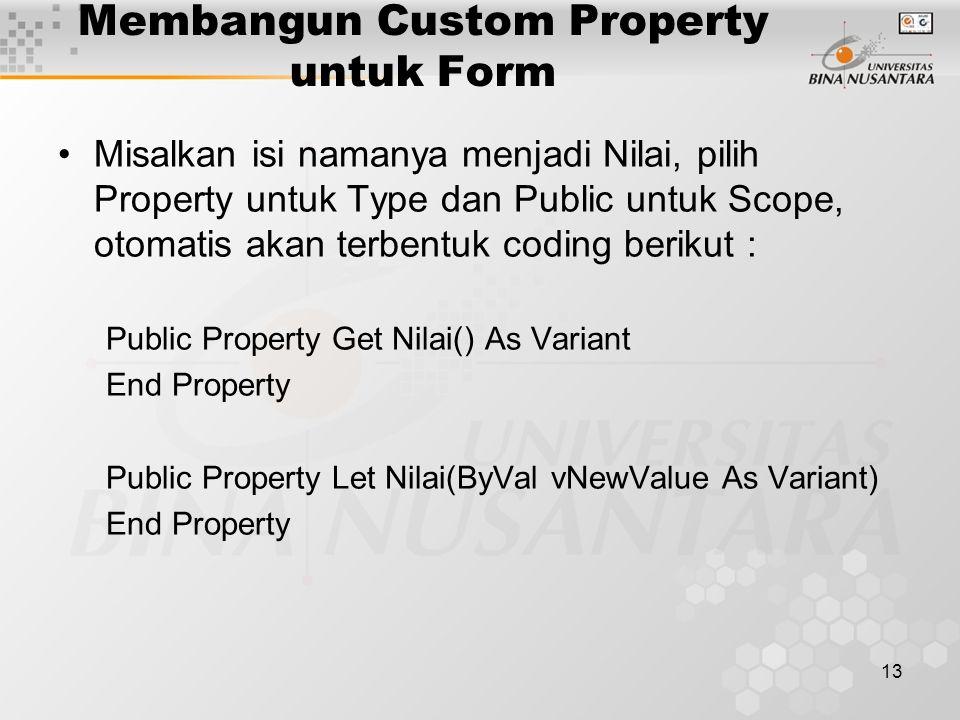 13 Membangun Custom Property untuk Form Misalkan isi namanya menjadi Nilai, pilih Property untuk Type dan Public untuk Scope, otomatis akan terbentuk coding berikut : Public Property Get Nilai() As Variant End Property Public Property Let Nilai(ByVal vNewValue As Variant) End Property