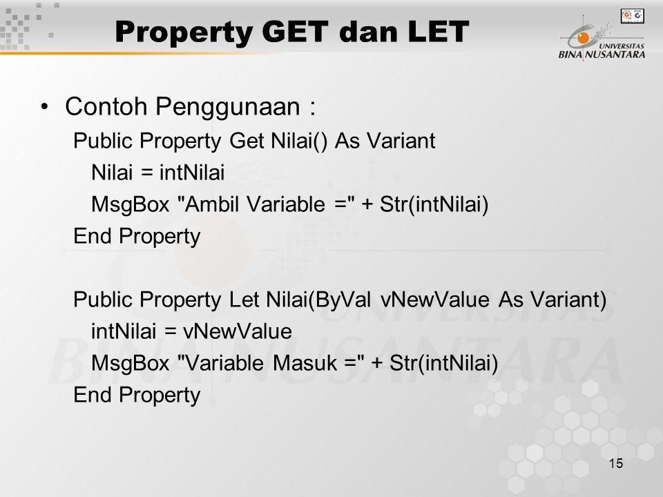 15 Property GET dan LET Contoh Penggunaan : Public Property Get Nilai() As Variant Nilai = intNilai MsgBox Ambil Variable = + Str(intNilai) End Property Public Property Let Nilai(ByVal vNewValue As Variant) intNilai = vNewValue MsgBox Variable Masuk = + Str(intNilai) End Property