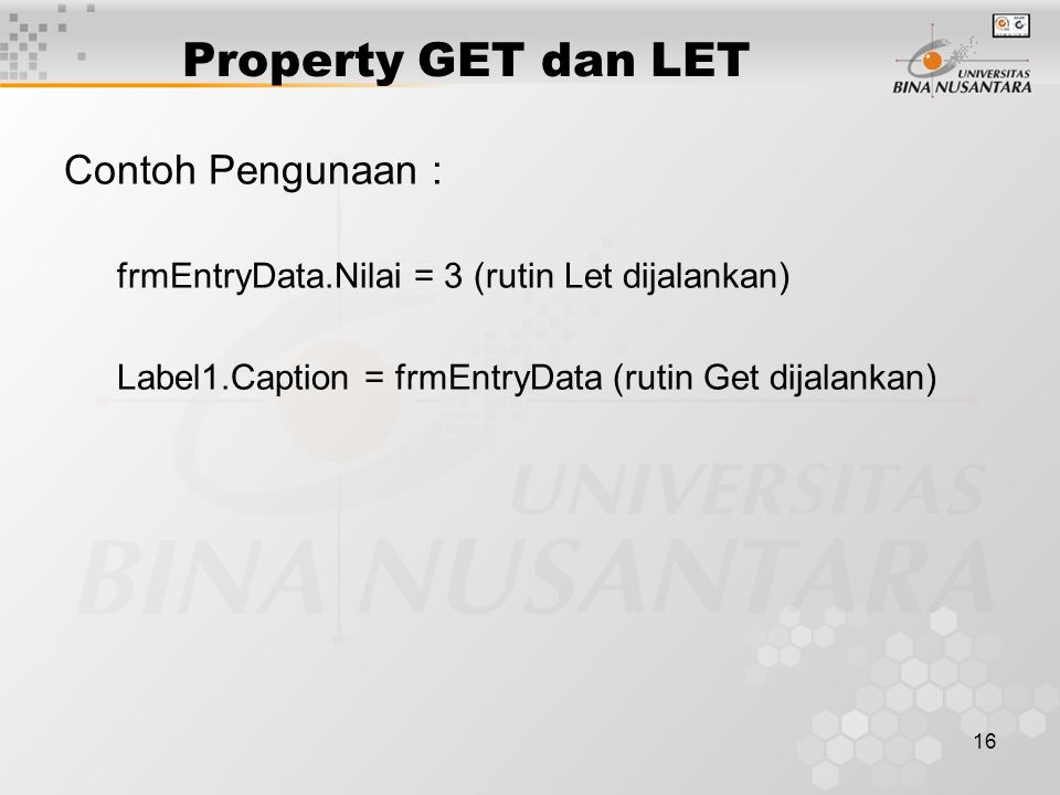 16 Property GET dan LET Contoh Pengunaan : frmEntryData.Nilai = 3 (rutin Let dijalankan) Label1.Caption = frmEntryData (rutin Get dijalankan)