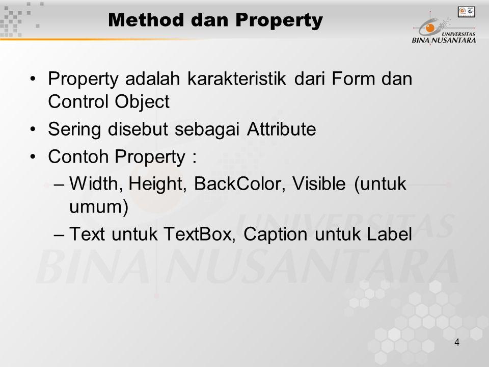 4 Method dan Property Property adalah karakteristik dari Form dan Control Object Sering disebut sebagai Attribute Contoh Property : –Width, Height, BackColor, Visible (untuk umum) –Text untuk TextBox, Caption untuk Label