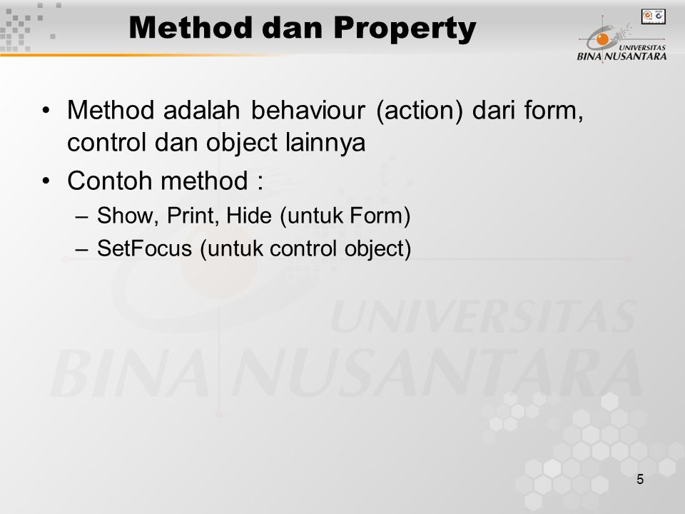 5 Method dan Property Method adalah behaviour (action) dari form, control dan object lainnya Contoh method : –Show, Print, Hide (untuk Form) –SetFocus (untuk control object)