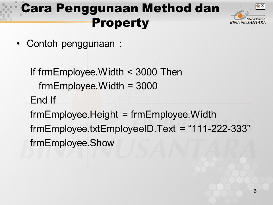 6 Cara Penggunaan Method dan Property Contoh penggunaan : If frmEmployee.Width < 3000 Then frmEmployee.Width = 3000 End If frmEmployee.Height = frmEmployee.Width frmEmployee.txtEmployeeID.Text = 111-222-333 frmEmployee.Show